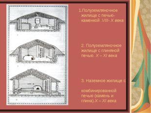 1.Полуземляночное жилище с печью-каменкой .VIII- X века 2. Полуземляночное ж