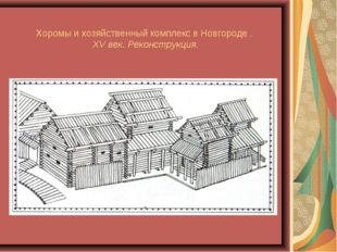 Хоромы и хозяйственный комплекс в Новгороде . XV век. Реконструкция.