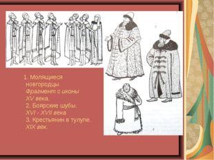 1. Молящиеся новгородцы. Фрагмент с иконы XV века. 2. Боярские шубы. XVI - X
