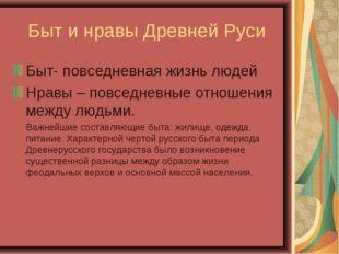Быт и нравы Древней Руси Быт- повседневная жизнь людей Нравы – повседневные о