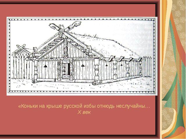 «Коньки на крыше русской избы отнюдь неслучайны… X век