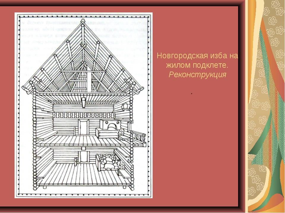 Новгородская изба на жилом подклете. Реконструкция .