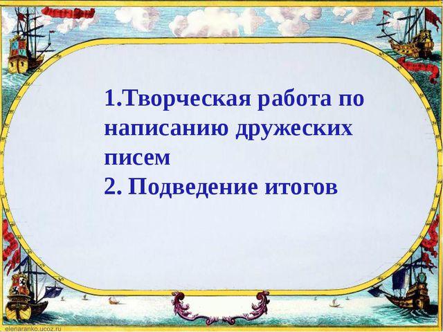 1.Творческая работа по написанию дружеских писем 2. Подведение итогов