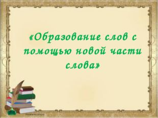 «Образование слов с помощью новой части слова»