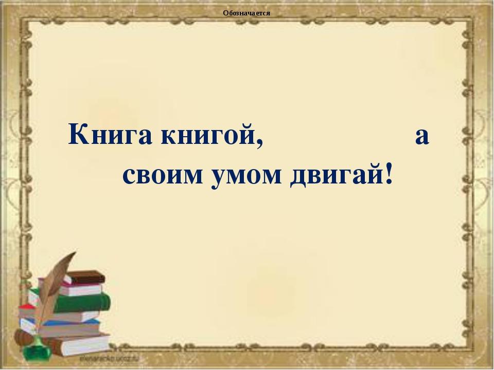 Обозначается Книга книгой, а своим умом двигай!