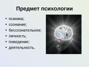 Предмет психологии психика; сознание; бессознательное; личность; поведение; д