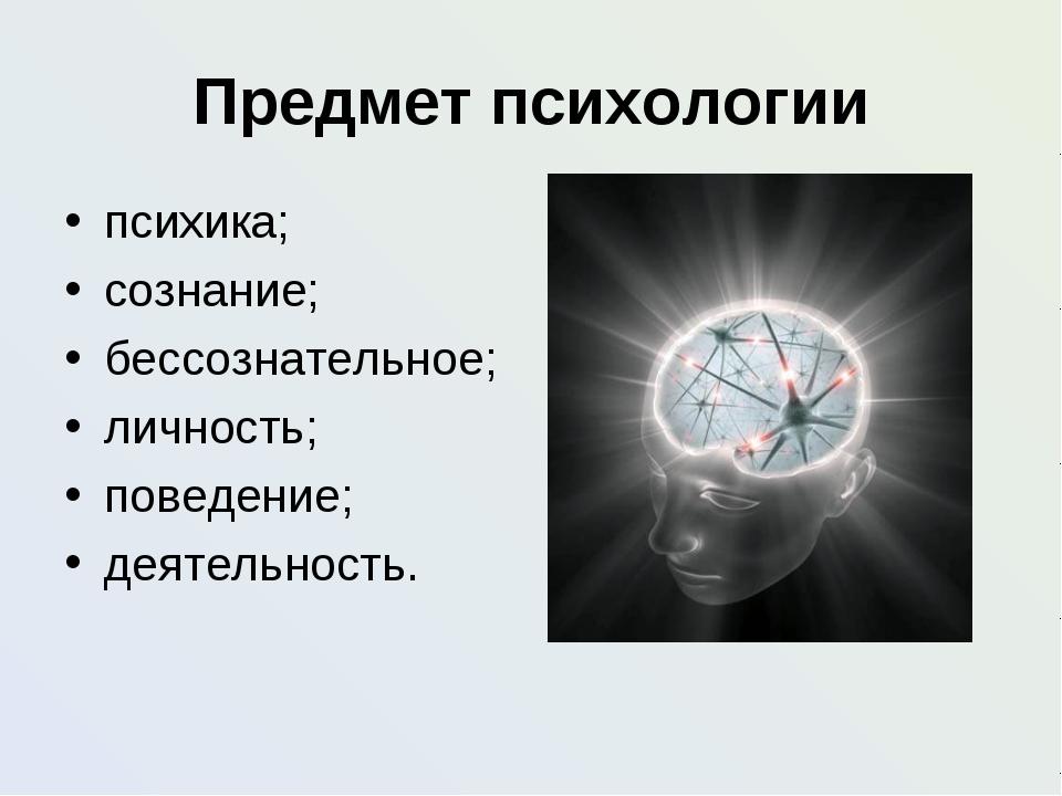 Предмет психологии психика; сознание; бессознательное; личность; поведение; д...