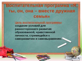 Воспитательная программа «Я, ты, он, она – вместе дружная семья» Цель воспита