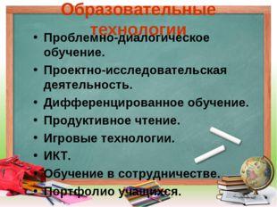 Образовательные технологии Проблемно-диалогическое обучение. Проектно-исследо