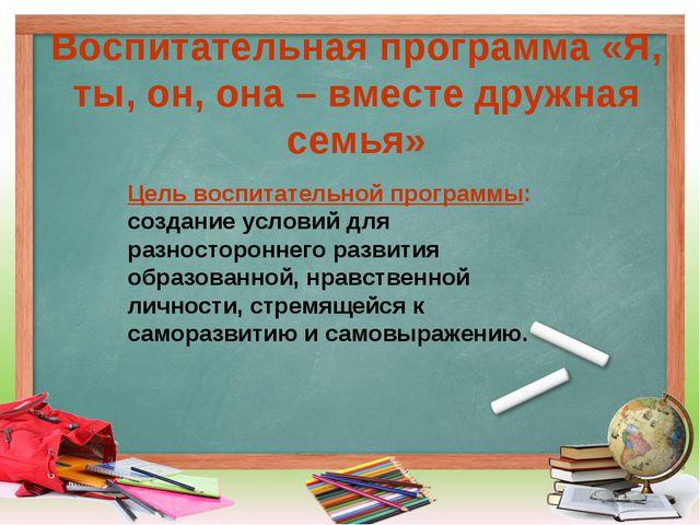 Воспитательная программа «Я, ты, он, она – вместе дружная семья» Цель воспита...