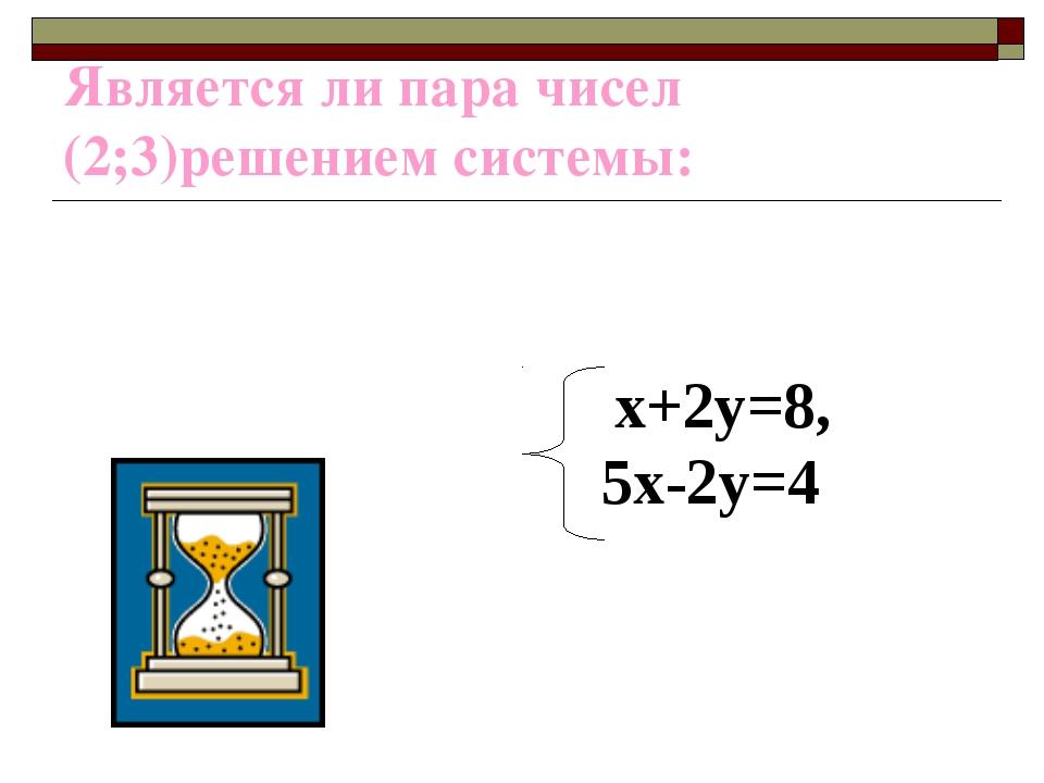 Является ли пара чисел (2;3)решением системы: х+2у=8, 5х-2у=4