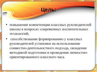 Цель: повышение компетенции классных руководителей школы в вопросах современн