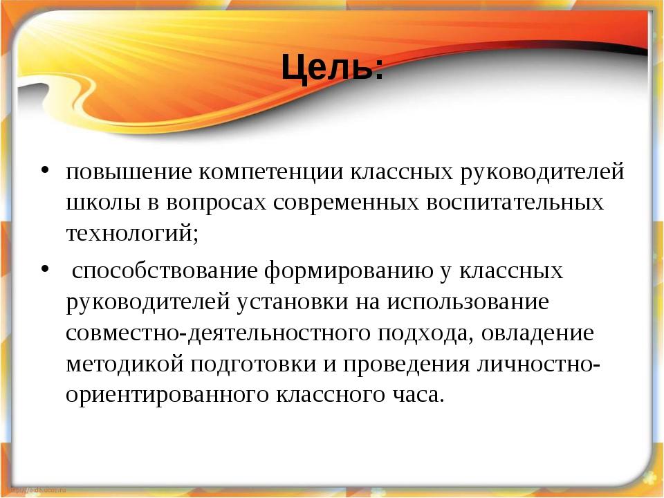 Цель: повышение компетенции классных руководителей школы в вопросах современн...