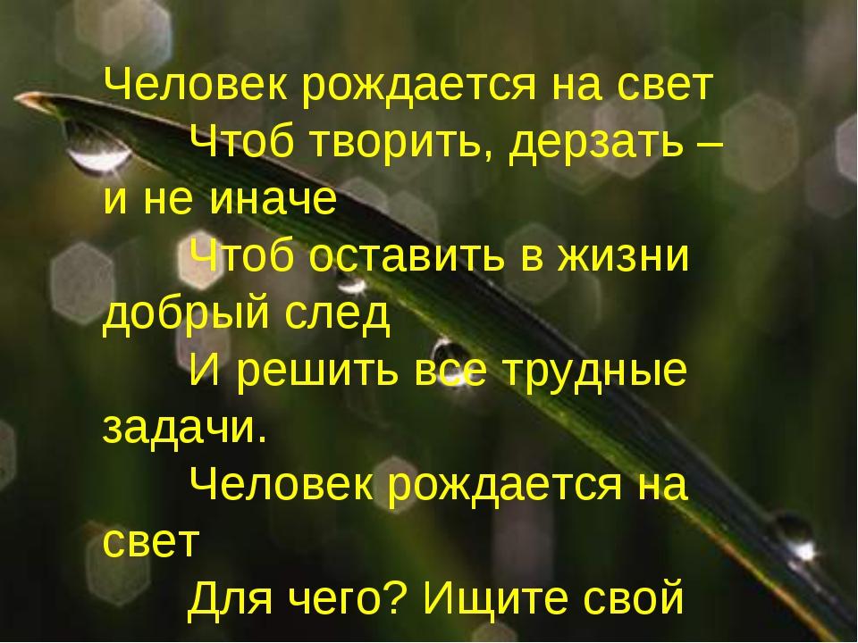 Человек рождается на свет Чтоб творить, дерзать – и не иначе Чтоб оставить...