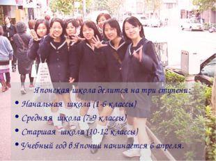 Японская школа делится на три ступени: Начальная школа (1-6 классы) Средняя
