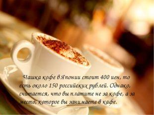 Чашка кофе в Японии стоит 400 иен, то есть около 150 российских рублей. Одна