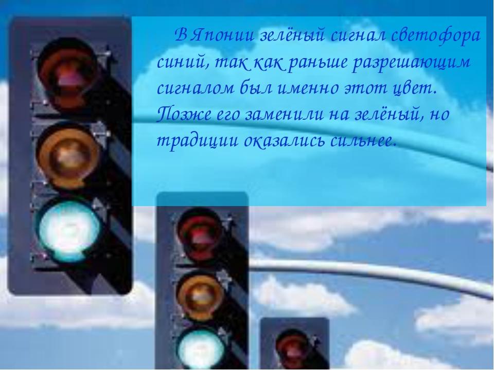 В Японии зелёный сигнал светофора синий, так как раньше разрешающим сигналом...