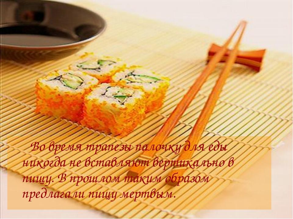 Во время трапезы палочку для еды никогда не вставляют вертикально в пищу. В...