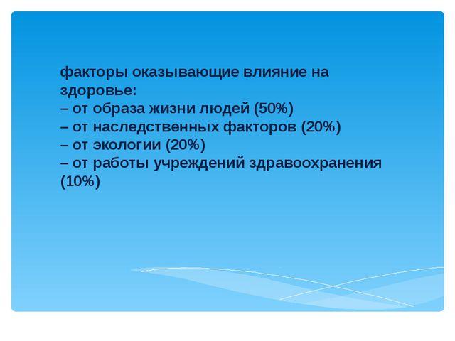 факторы оказывающие влияние на здоровье: – от образа жизни людей (50%) – от н...