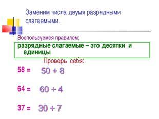 Заменим числа двумя разрядными слагаемыми. Воспользуемся правилом: разрядные