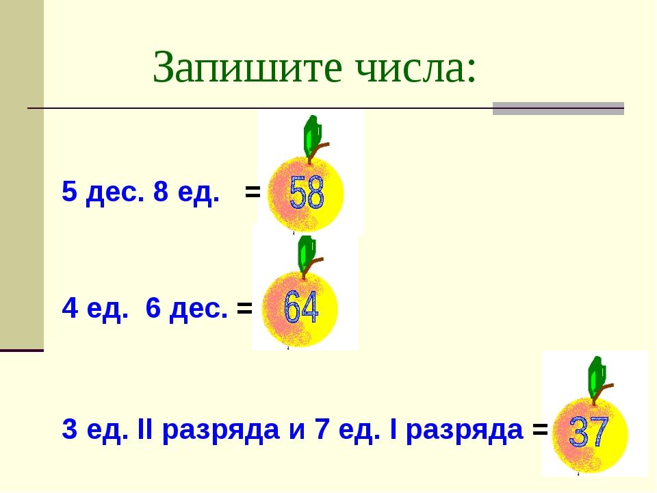 Запишите числа: 5 дес. 8 ед. = 4 ед. 6 дес. = 3 ед. II разряда и 7 ед. I разр...