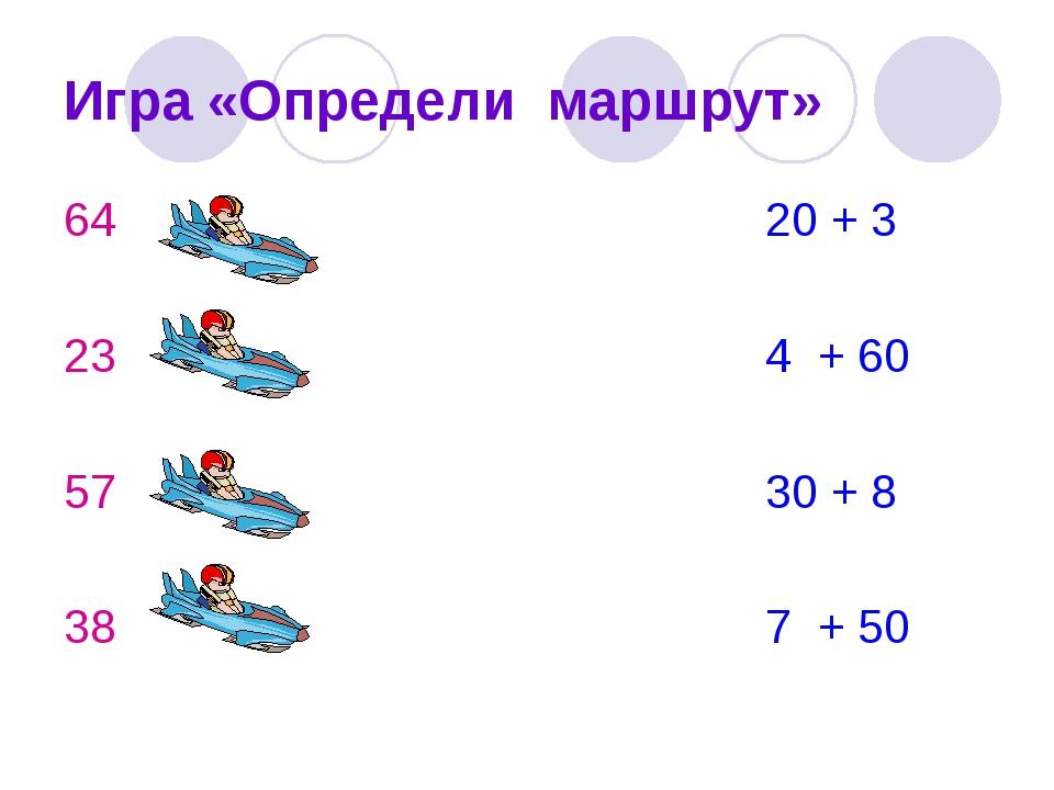 Игра «Определи маршрут» 64 20 + 3 23 4 + 60 57 30 + 8 38 7 + 50