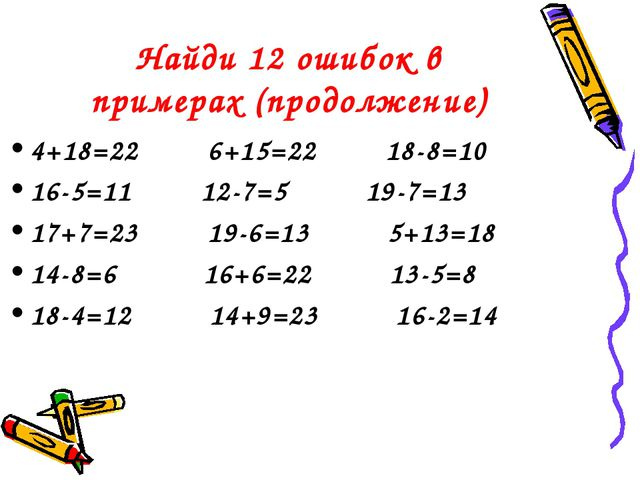 Найди 12 ошибок в примерах (продолжение) 4+18=22 6+15=22 18-8=10 16-5=11 12-7...