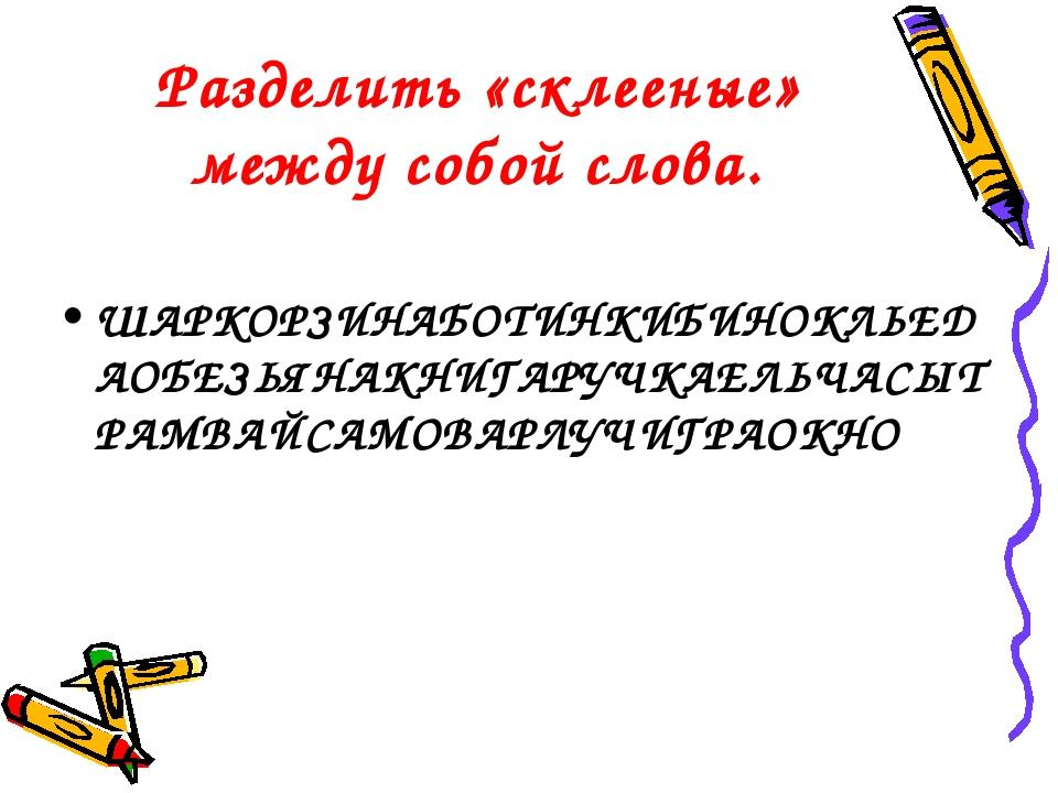 Разделить «склееные» между собой слова. ШАРКОРЗИНАБОТИНКИБИНОКЛЬЕДАОБЕЗЬЯНАКН...