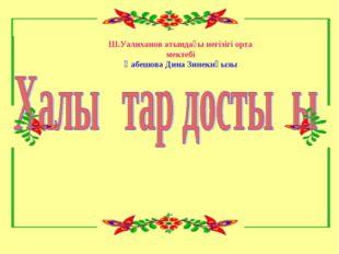 Ш.Уалиханов атындағы негізігі орта мектебі Қабешова Дина Зинекнқызы