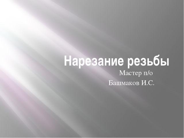 Нарезание резьбы Мастер п/о Башмаков И.С.