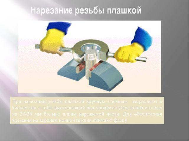 Нарезание резьбы плашкой При нарезании резьбы плашкой вручную стержень закреп...