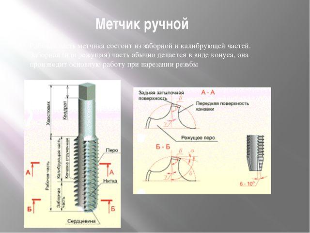 Метчик ручной Рабочая часть метчика состоит из заборной и калибрующей частей....