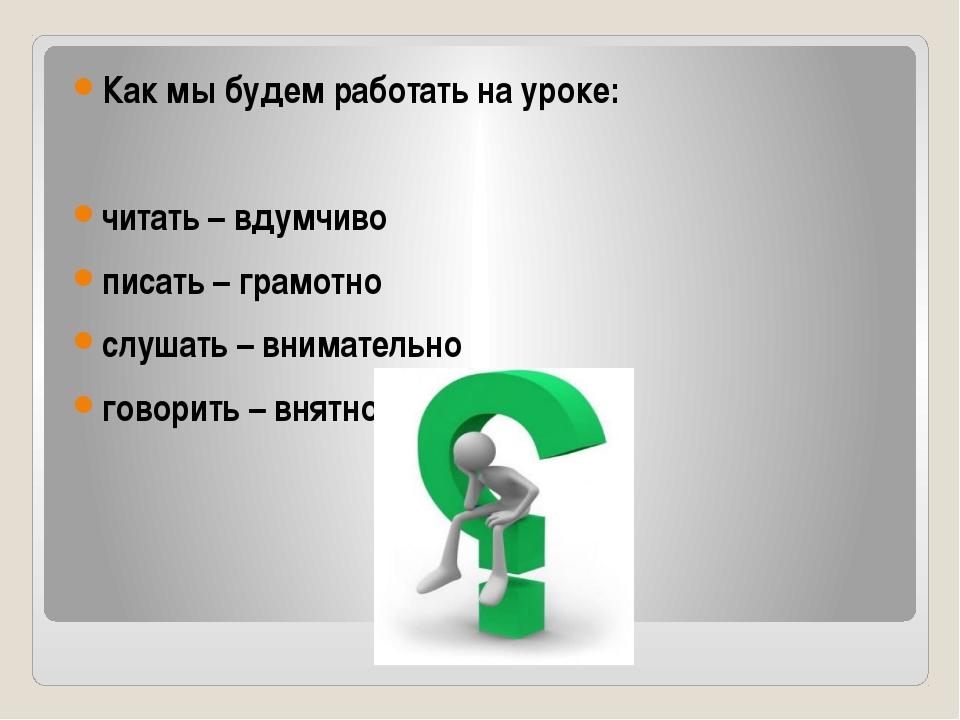 Как мы будем работать на уроке:  читать – вдумчиво писать – грамотно слушать...