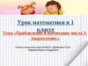 Урок математики в 1 классе Тема «Прибавление и вычитание числа 3. Закрепление