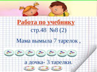 Работа по учебнику стр.48 №8 (2) Мама вымыла 7 тарелок , а дочка- 3 тарелки.