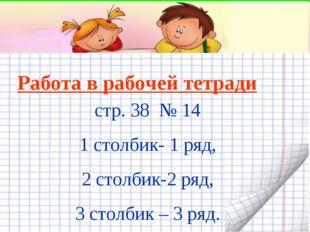 Работа в рабочей тетради стр. 38 № 14 1 столбик- 1 ряд, 2 столбик-2 ряд, 3 ст