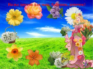 Вальс цветов для мам, бабушек, девочек!