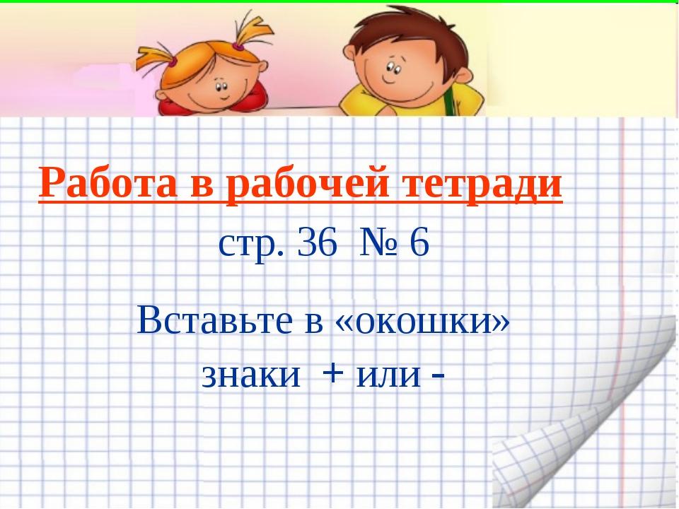 Работа в рабочей тетради стр. 36 № 6 Вставьте в «окошки» знаки + или -