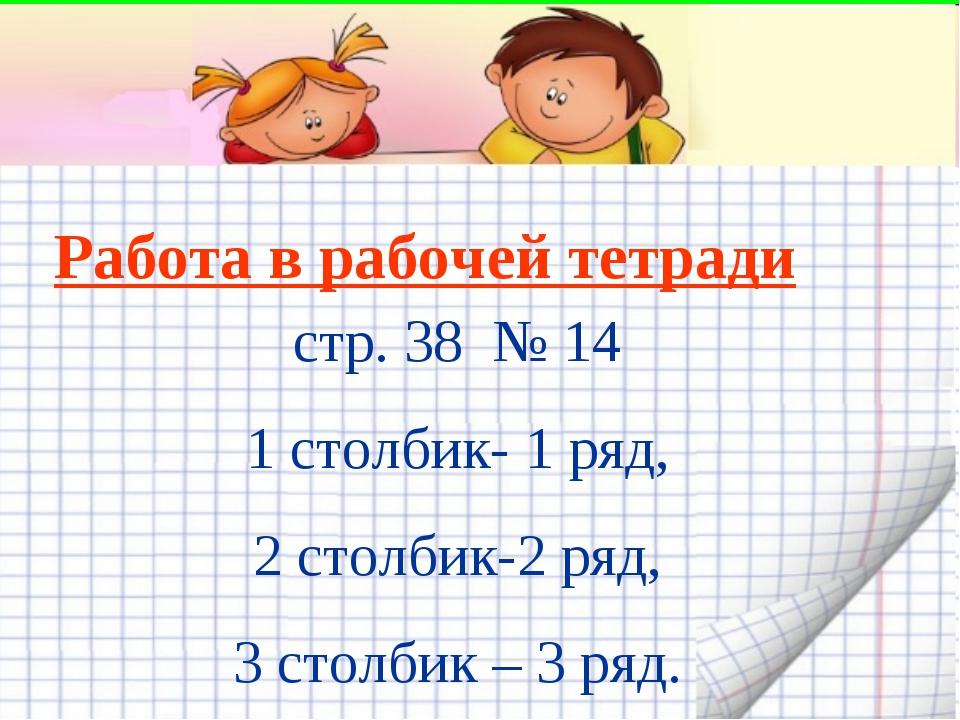 Работа в рабочей тетради стр. 38 № 14 1 столбик- 1 ряд, 2 столбик-2 ряд, 3 ст...