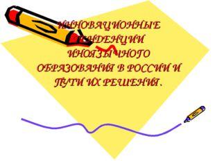 ИННОВАЦИОННЫЕ ТЕНДЕНЦИИ ИНОЯЗЫЧНОГО ОБРАЗОВАНИЯ В РОССИИ И ПУТИ ИХ РЕШЕНИЯ.