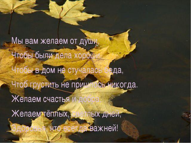 Мы вам желаем от души, Чтобы были дела хороши, Чтобы в дом не стучалась беда...