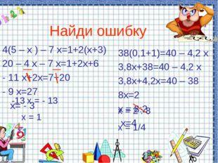 Найди ошибку 4(5 – х ) – 7 х=1+2(х+3) 20 – 4 х – 7 х=1+2х+6 - 11 х+2х=7+20 -