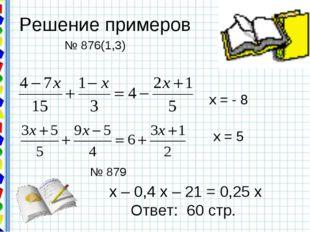 Решение примеров х = - 8 х = 5 № 876(1,3) № 879 х – 0,4 х – 21 = 0,25 х Ответ