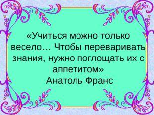 «Учиться можно только весело… Чтобы переваривать знания, нужно поглощать их с
