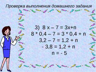 Проверка выполнения домашнего задания 3) 8 х – 7 = 3х+n 8 * 0,4 – 7 = 3 * 0,4