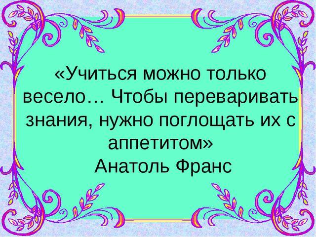 «Учиться можно только весело… Чтобы переваривать знания, нужно поглощать их с...