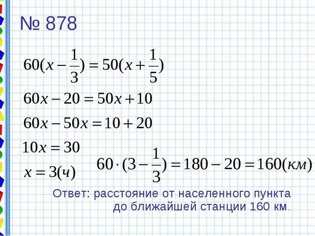 № 878 Ответ: расстояние от населенного пункта до ближайшей станции 160 км.