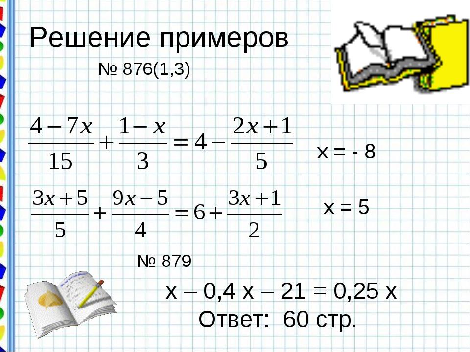 Решение примеров х = - 8 х = 5 № 876(1,3) № 879 х – 0,4 х – 21 = 0,25 х Ответ...