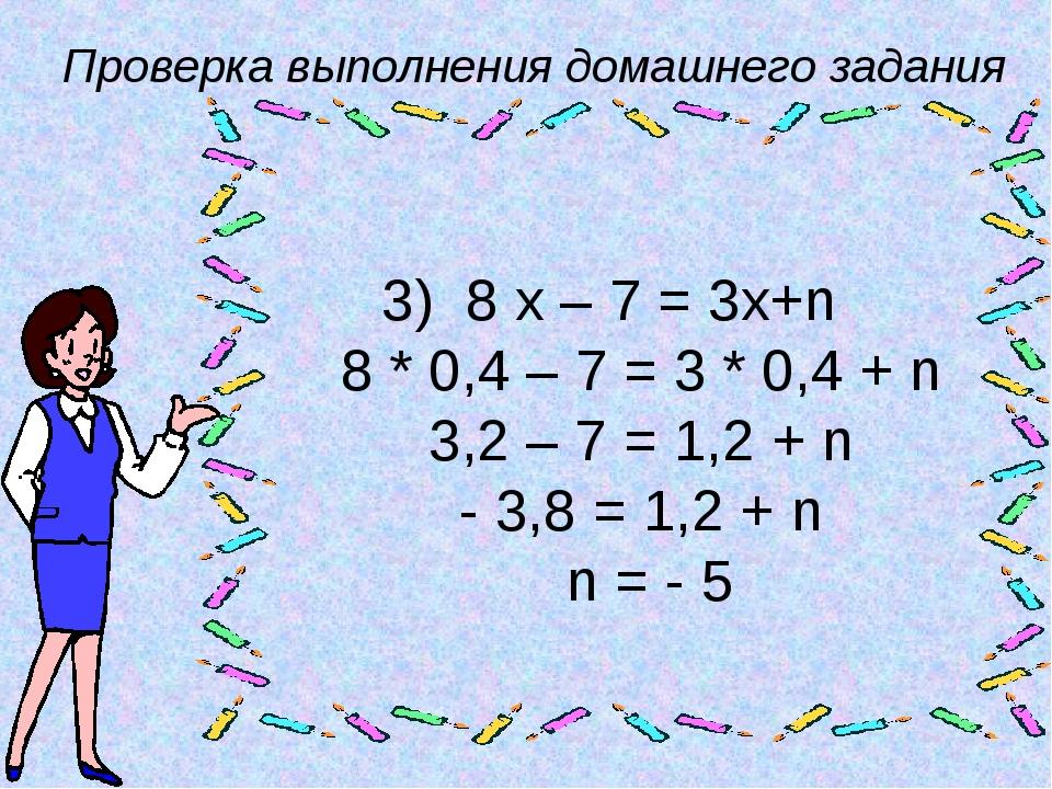 Проверка выполнения домашнего задания 3) 8 х – 7 = 3х+n 8 * 0,4 – 7 = 3 * 0,4...