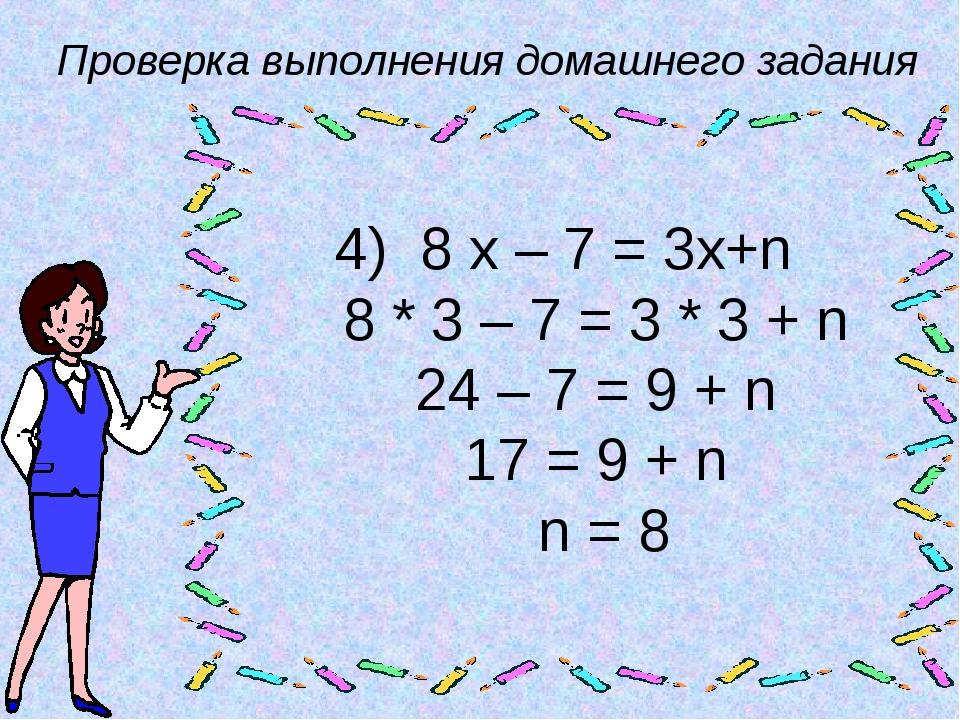Проверка выполнения домашнего задания 4) 8 х – 7 = 3х+n 8 * 3 – 7 = 3 * 3 + n...